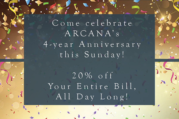 Text over confetti: come celebrate ARCANA's 4-year Anniversary this Sunday! 20% off Your Entire Bill All Day Long